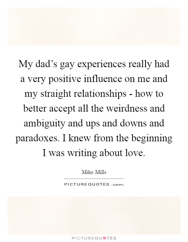 My dad's gay experiences really had a very positive influence on me and my straight relationships - how to better accept all the weirdness and ambiguity and ups and downs and paradoxes. I knew from the beginning I was writing about love Picture Quote #1