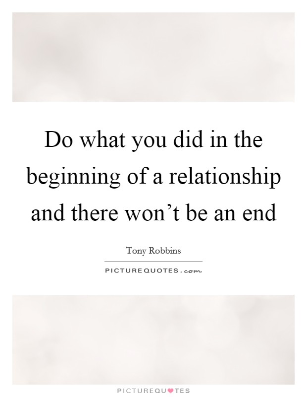 Do what you did in the beginning of a relationship and there won't be an end Picture Quote #1
