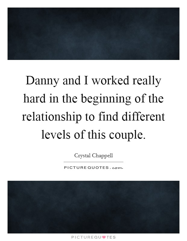 Danny and I worked really hard in the beginning of the relationship to find different levels of this couple Picture Quote #1