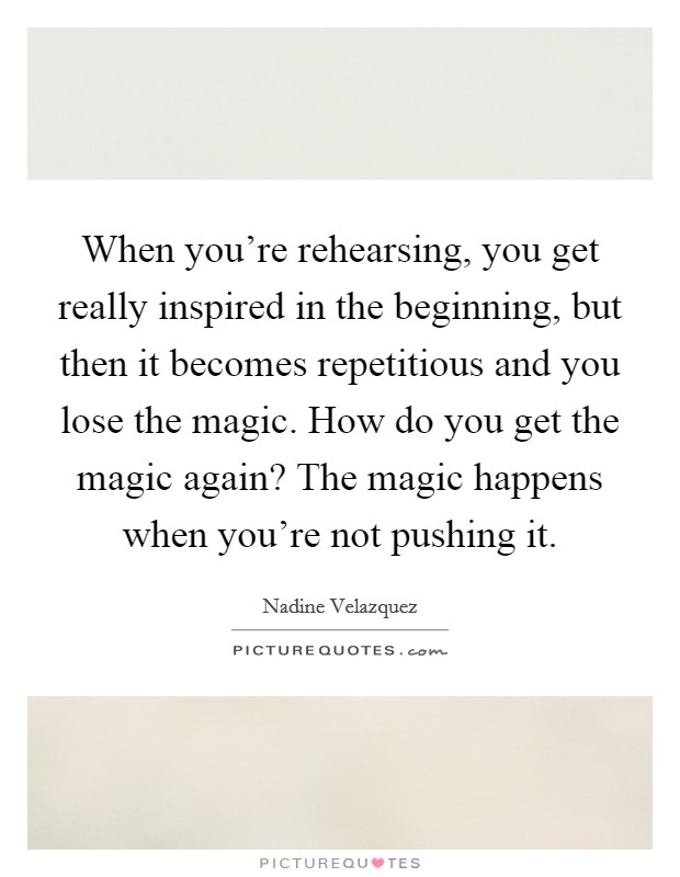 When you're rehearsing, you get really inspired in the beginning, but then it becomes repetitious and you lose the magic. How do you get the magic again? The magic happens when you're not pushing it Picture Quote #1