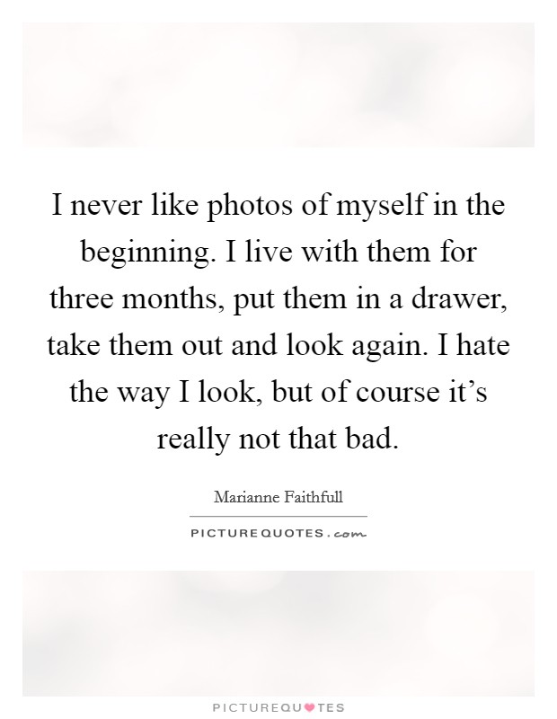 I never like photos of myself in the beginning. I live with them for three months, put them in a drawer, take them out and look again. I hate the way I look, but of course it's really not that bad Picture Quote #1