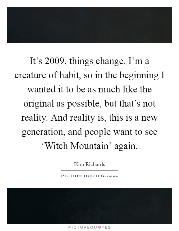 It's 2009, things change. I'm a creature of habit, so in the beginning I wanted it to be as much like the original as possible, but that's not reality. And reality is, this is a new generation, and people want to see 'Witch Mountain' again Picture Quote #1