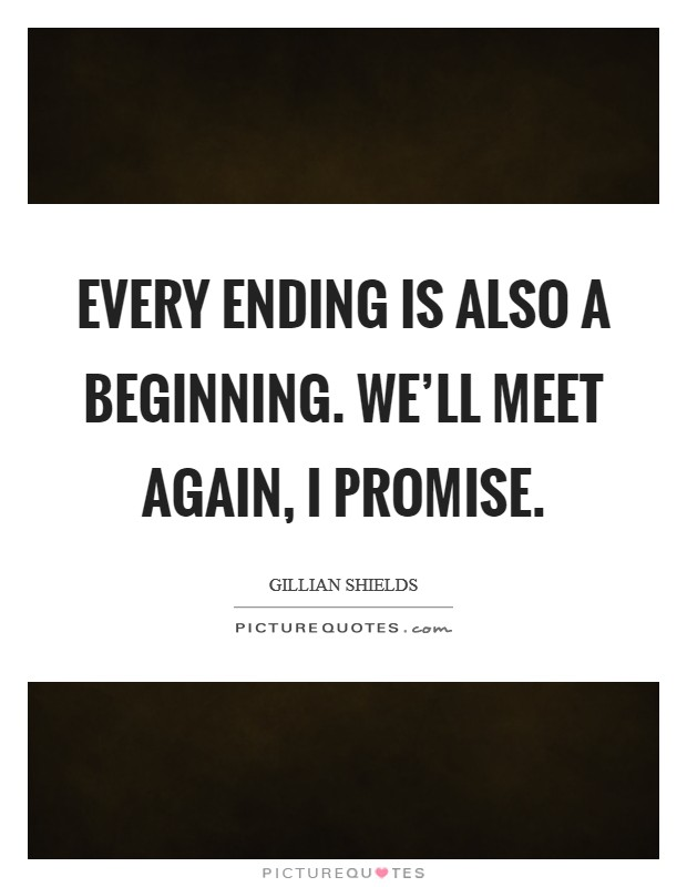 Every ending is also a beginning. We'll meet again, I promise Picture Quote #1