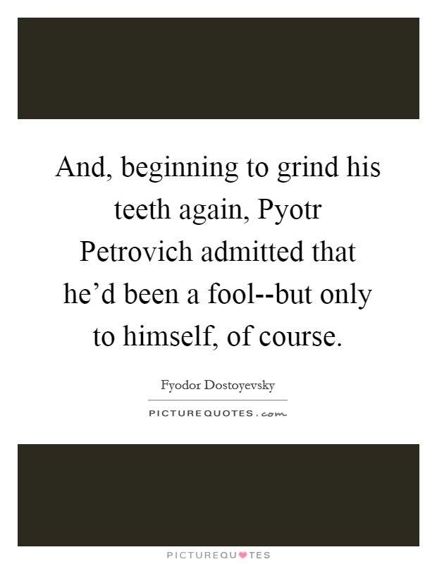 And, beginning to grind his teeth again, Pyotr Petrovich admitted that he'd been a fool--but only to himself, of course Picture Quote #1