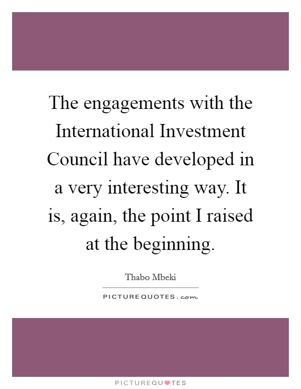 The engagements with the International Investment Council have developed in a very interesting way. It is, again, the point I raised at the beginning Picture Quote #1