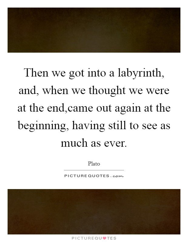 Then we got into a labyrinth, and, when we thought we were at the end,came out again at the beginning, having still to see as much as ever Picture Quote #1