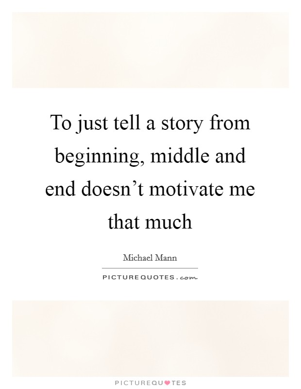 To just tell a story from beginning, middle and end doesn't motivate me that much Picture Quote #1