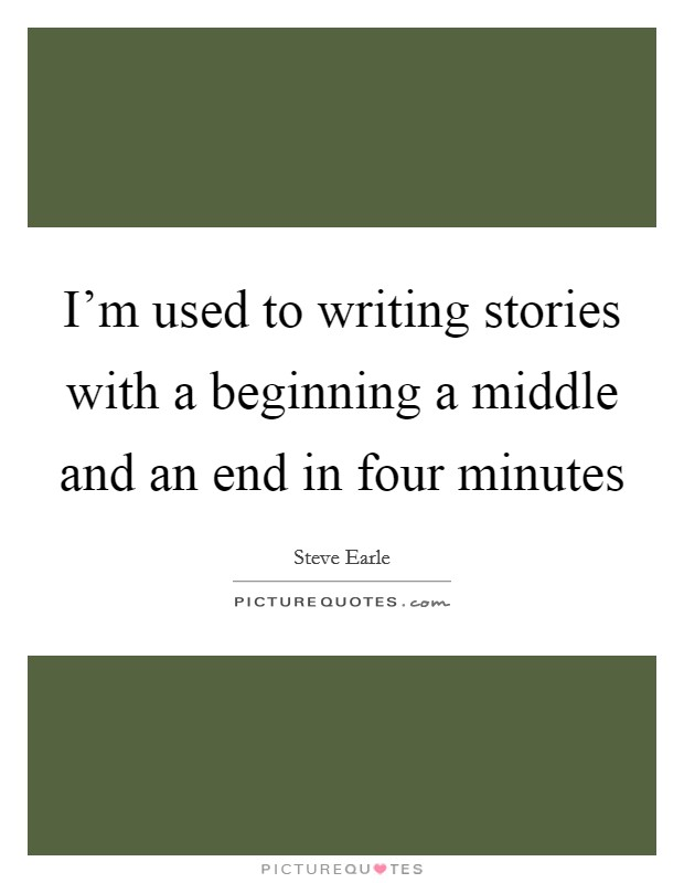 I'm used to writing stories with a beginning a middle and an end in four minutes Picture Quote #1