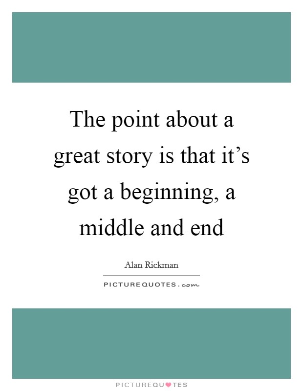 The point about a great story is that it's got a beginning, a middle and end Picture Quote #1