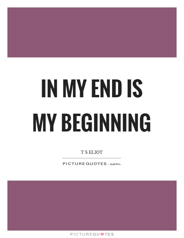 In my end is my beginning Picture Quote #1