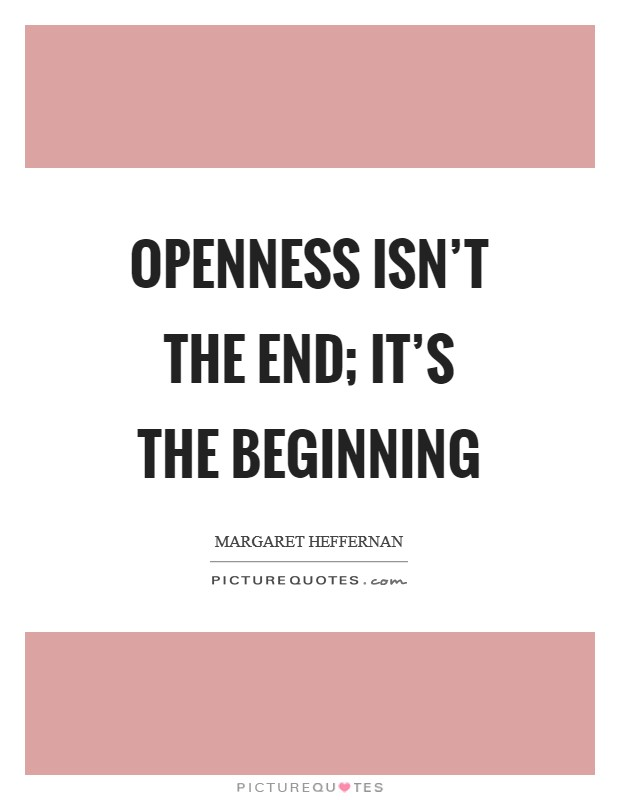 Openness isn't the end; it's the beginning Picture Quote #1