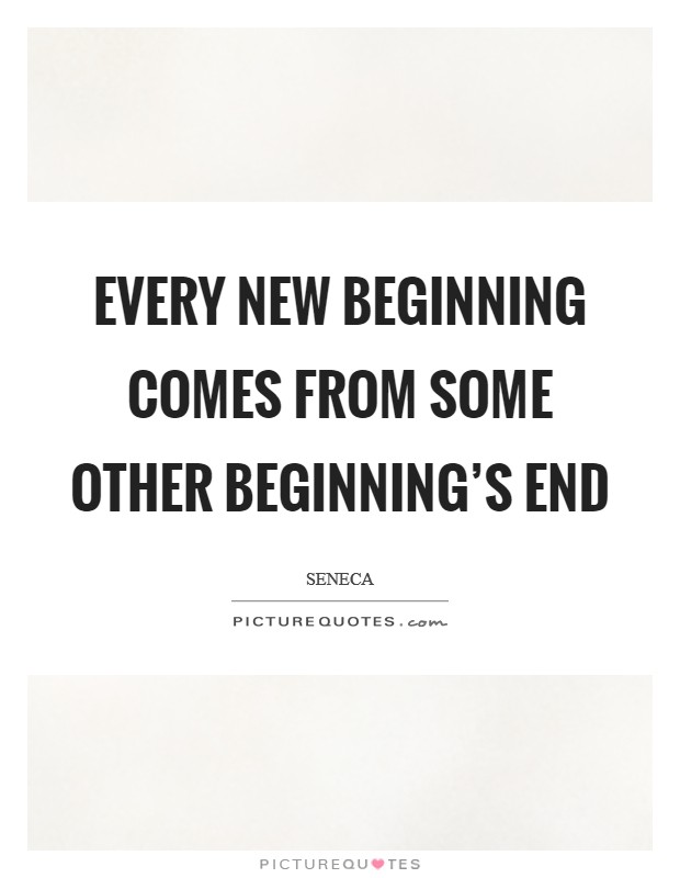 Every new beginning comes from some other beginning's end Picture Quote #1