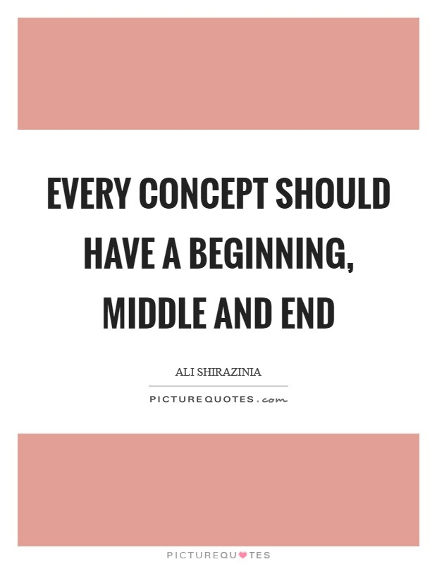 Every concept should have a beginning, middle and end Picture Quote #1