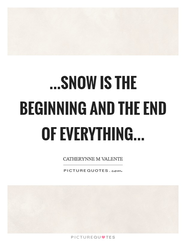 ...snow is the beginning and the end of everything Picture Quote #1