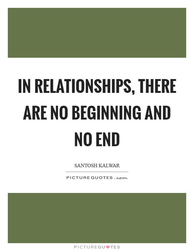 In relationships, there are no beginning and no end Picture Quote #1