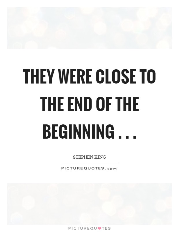 They were close to the end of the beginning . .  Picture Quote #1