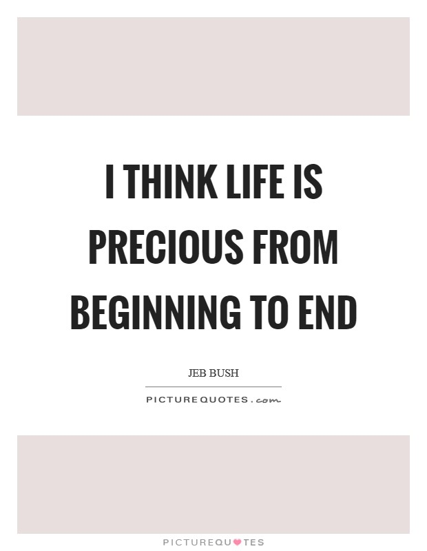 I think life is precious from beginning to end Picture Quote #1