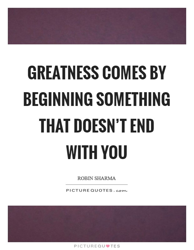 Greatness comes by beginning something that doesn't end with you Picture Quote #1