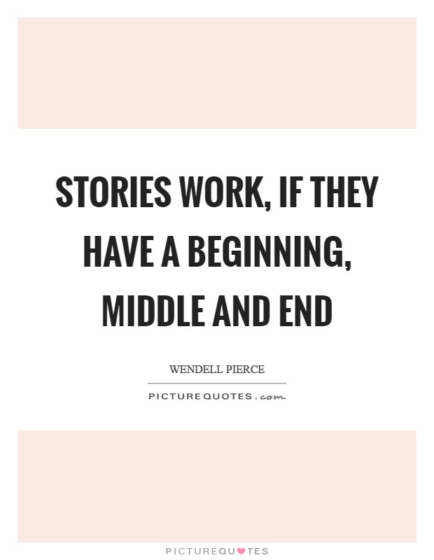 Stories work, if they have a beginning, middle and end Picture Quote #1