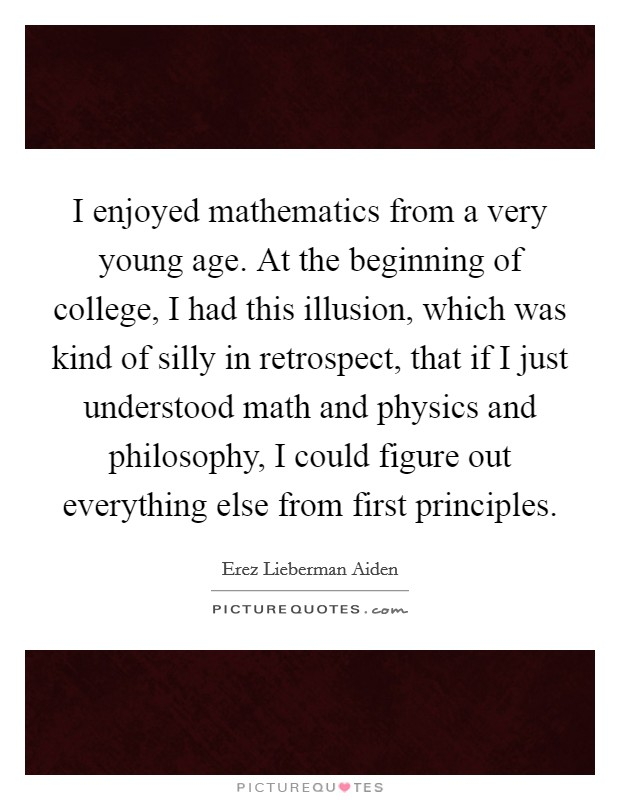 I enjoyed mathematics from a very young age. At the beginning of college, I had this illusion, which was kind of silly in retrospect, that if I just understood math and physics and philosophy, I could figure out everything else from first principles. Picture Quote #1