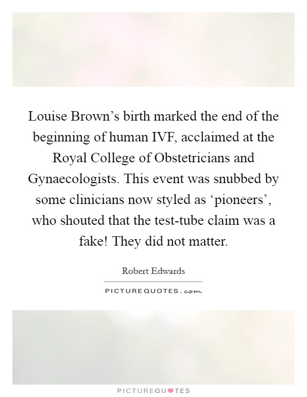 Louise Brown's birth marked the end of the beginning of human IVF, acclaimed at the Royal College of Obstetricians and Gynaecologists. This event was snubbed by some clinicians now styled as 'pioneers', who shouted that the test-tube claim was a fake! They did not matter Picture Quote #1
