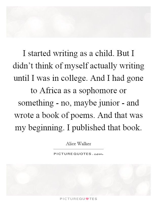 I started writing as a child. But I didn't think of myself actually writing until I was in college. And I had gone to Africa as a sophomore or something - no, maybe junior - and wrote a book of poems. And that was my beginning. I published that book Picture Quote #1