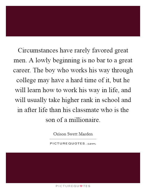 Circumstances have rarely favored great men. A lowly beginning is no bar to a great career. The boy who works his way through college may have a hard time of it, but he will learn how to work his way in life, and will usually take higher rank in school and in after life than his classmate who is the son of a millionaire Picture Quote #1