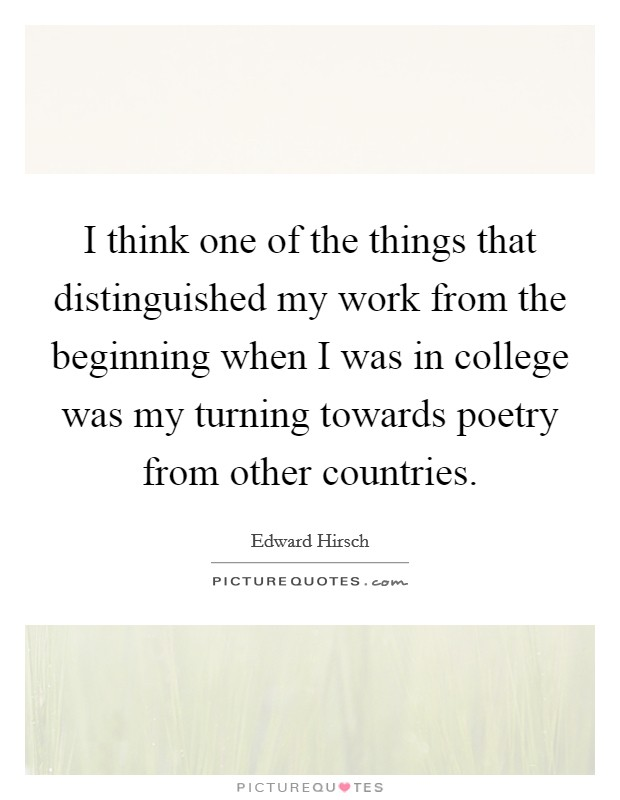 I think one of the things that distinguished my work from the beginning when I was in college was my turning towards poetry from other countries Picture Quote #1