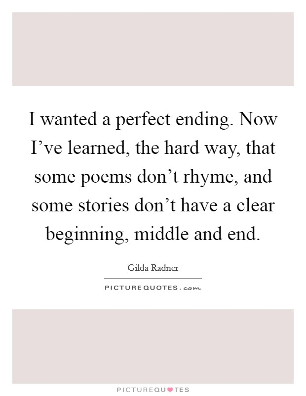 I wanted a perfect ending. Now I've learned, the hard way, that some poems don't rhyme, and some stories don't have a clear beginning, middle and end Picture Quote #1