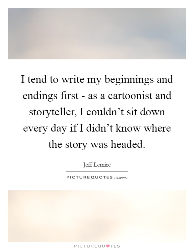 I tend to write my beginnings and endings first - as a cartoonist and storyteller, I couldn't sit down every day if I didn't know where the story was headed Picture Quote #1