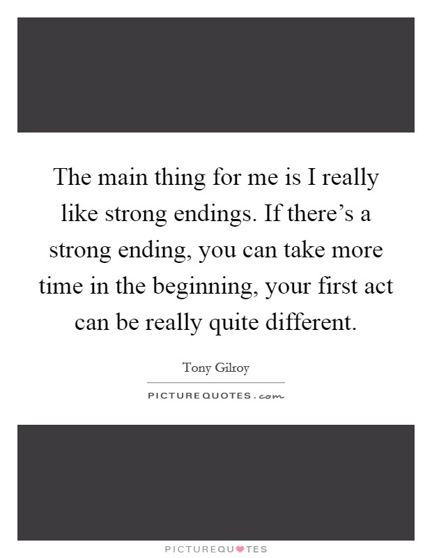 The main thing for me is I really like strong endings. If there's a strong ending, you can take more time in the beginning, your first act can be really quite different Picture Quote #1