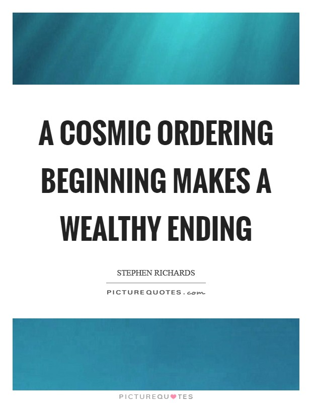 A Cosmic Ordering beginning makes a wealthy ending Picture Quote #1