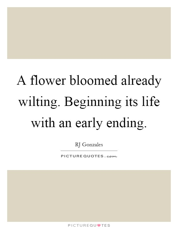 A flower bloomed already wilting. Beginning its life with an early ending Picture Quote #1