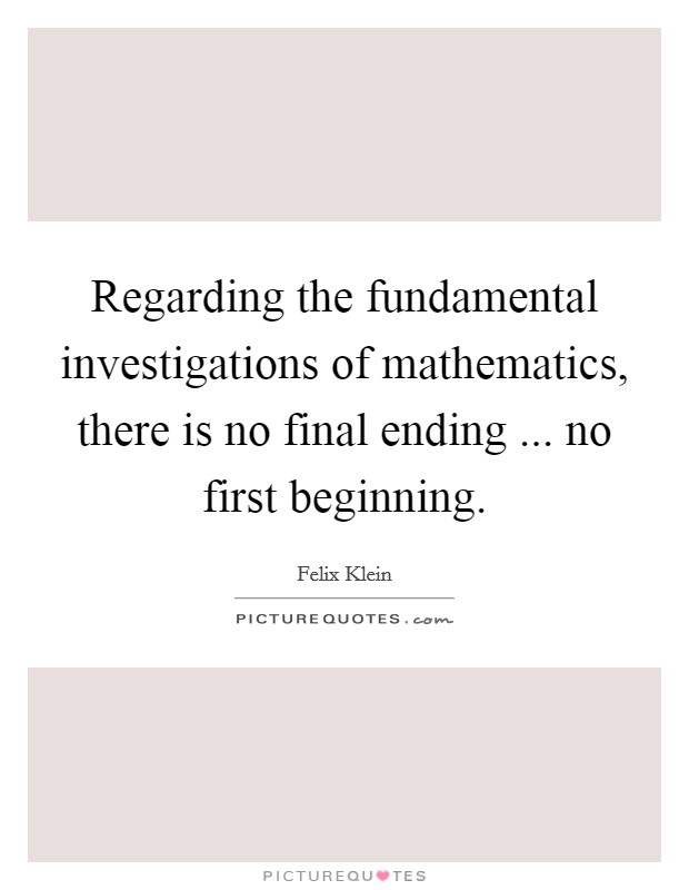 Regarding the fundamental investigations of mathematics, there is no final ending ... no first beginning Picture Quote #1