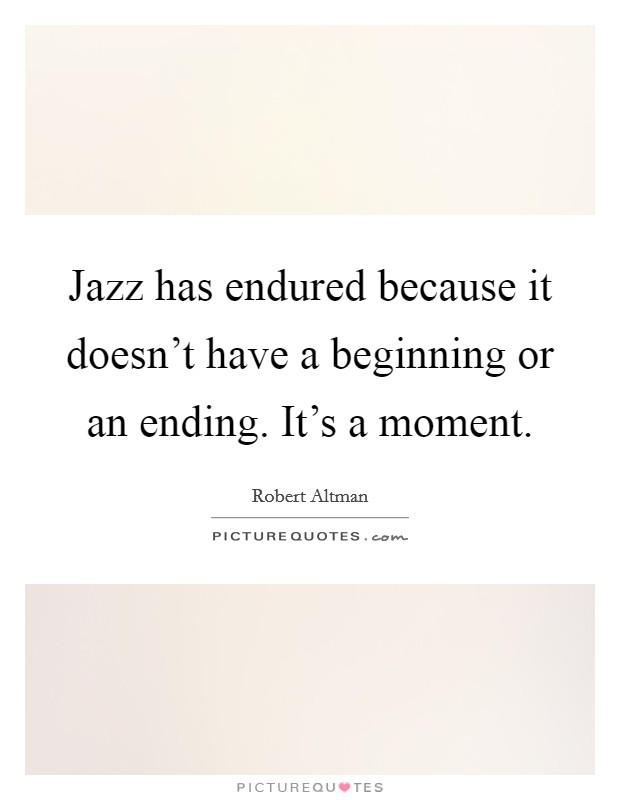 Jazz has endured because it doesn't have a beginning or an ending. It's a moment Picture Quote #1