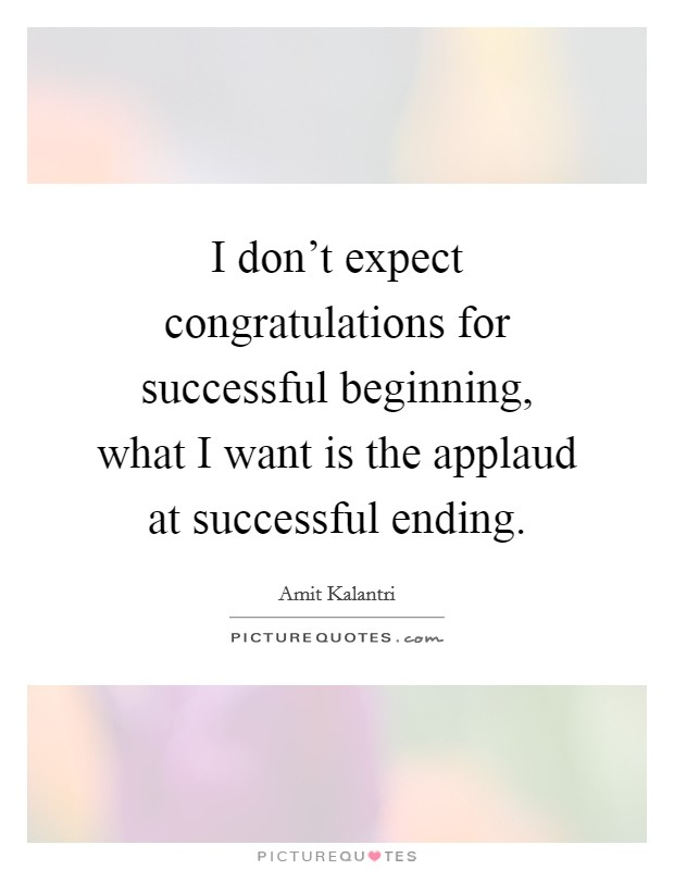 I don't expect congratulations for successful beginning, what I want is the applaud at successful ending Picture Quote #1