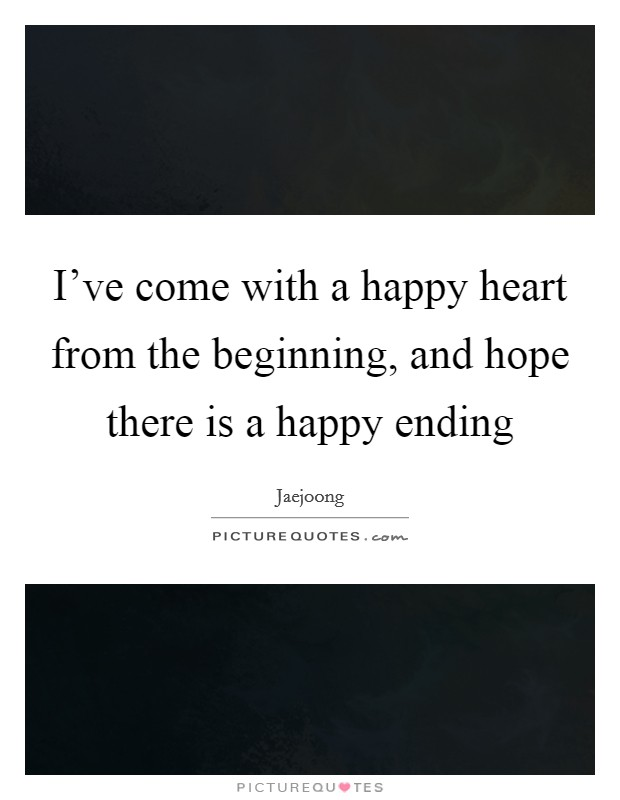 I've come with a happy heart from the beginning, and hope there is a happy ending Picture Quote #1