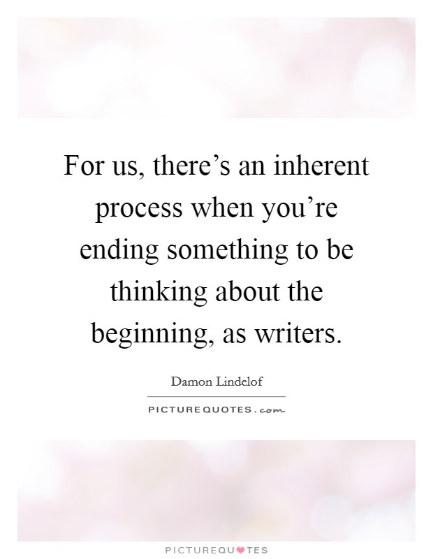 For us, there's an inherent process when you're ending something to be thinking about the beginning, as writers. Picture Quote #1