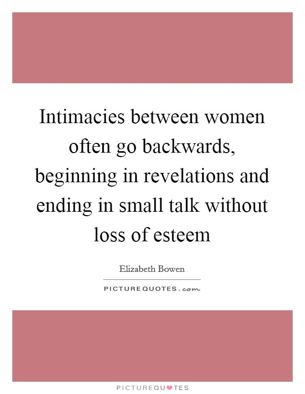 Intimacies between women often go backwards, beginning in revelations and ending in small talk without loss of esteem Picture Quote #1