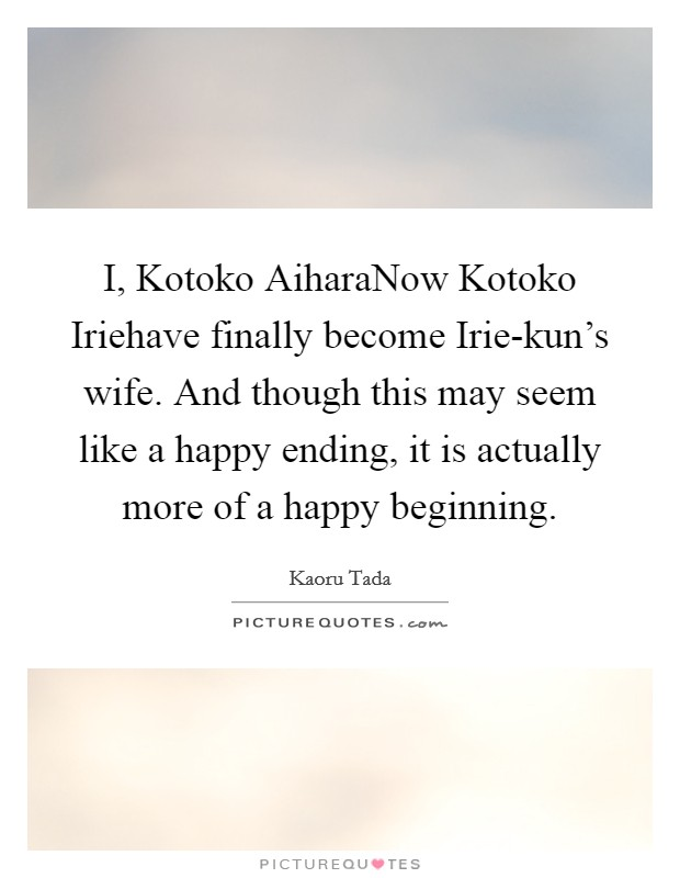 I, Kotoko AiharaNow Kotoko Iriehave finally become Irie-kun's wife. And though this may seem like a happy ending, it is actually more of a happy beginning Picture Quote #1