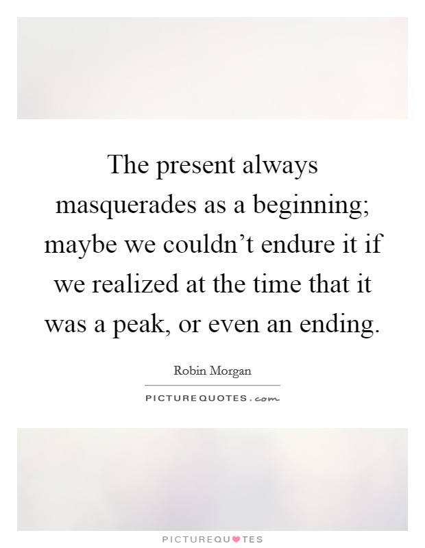 The present always masquerades as a beginning; maybe we couldn't endure it if we realized at the time that it was a peak, or even an ending Picture Quote #1