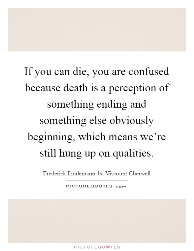 If you can die, you are confused because death is a perception of something ending and something else obviously beginning, which means we're still hung up on qualities Picture Quote #1