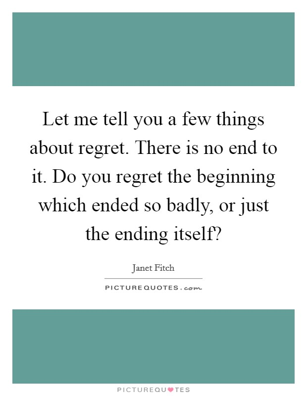 Let me tell you a few things about regret. There is no end to it. Do you regret the beginning which ended so badly, or just the ending itself? Picture Quote #1