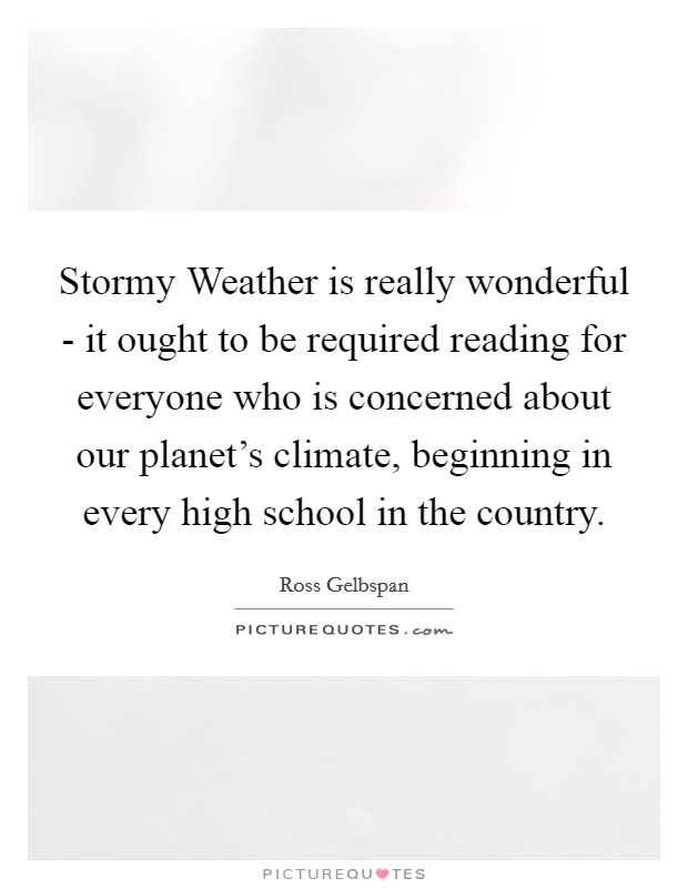 Stormy Weather is really wonderful - it ought to be required reading for everyone who is concerned about our planet's climate, beginning in every high school in the country Picture Quote #1
