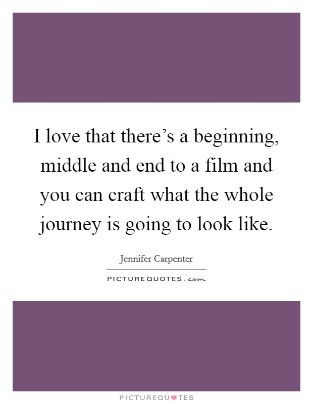 I love that there's a beginning, middle and end to a film and you can craft what the whole journey is going to look like Picture Quote #1