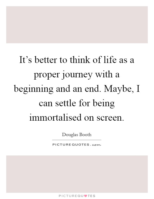 It's better to think of life as a proper journey with a beginning and an end. Maybe, I can settle for being immortalised on screen Picture Quote #1
