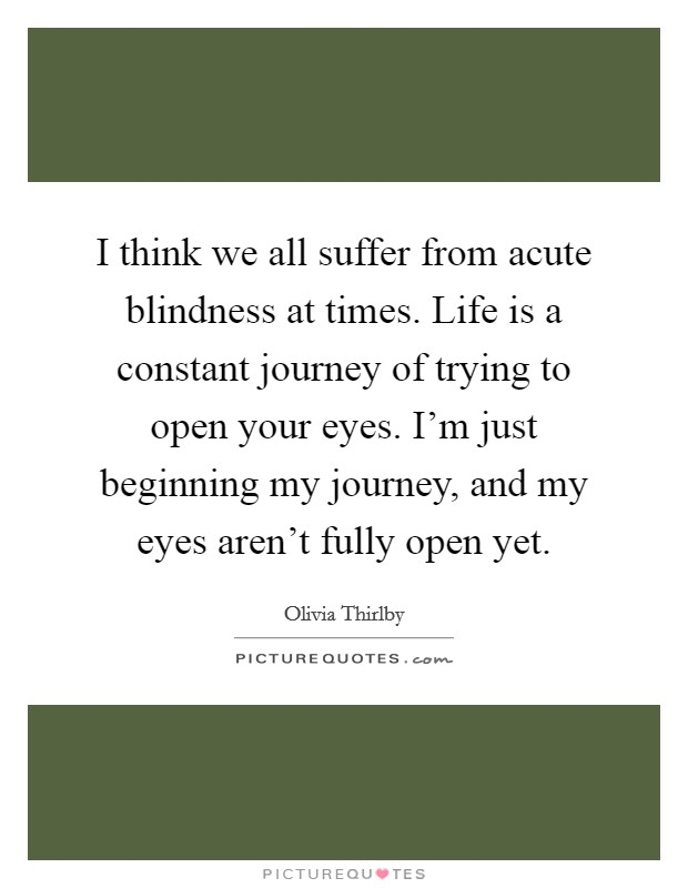 I think we all suffer from acute blindness at times. Life is a constant journey of trying to open your eyes. I'm just beginning my journey, and my eyes aren't fully open yet Picture Quote #1