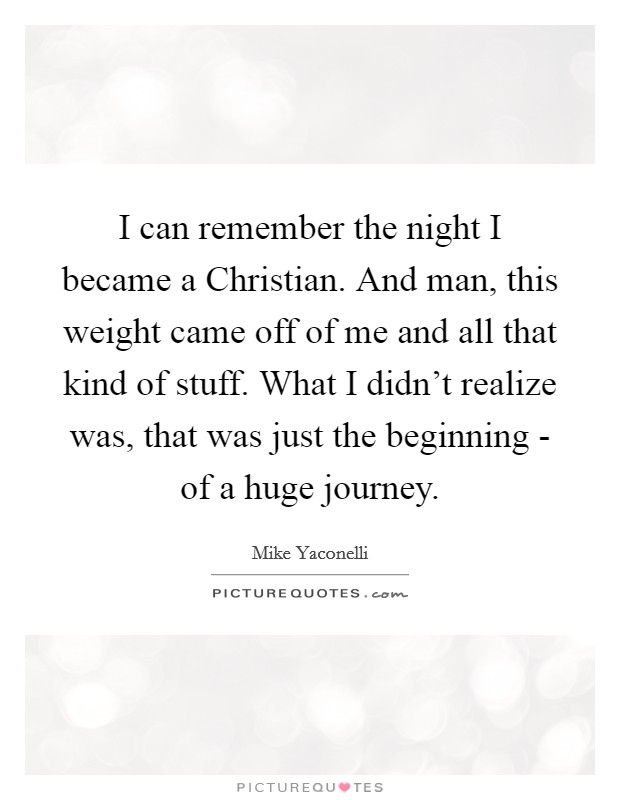I can remember the night I became a Christian. And man, this weight came off of me and all that kind of stuff. What I didn't realize was, that was just the beginning - of a huge journey Picture Quote #1