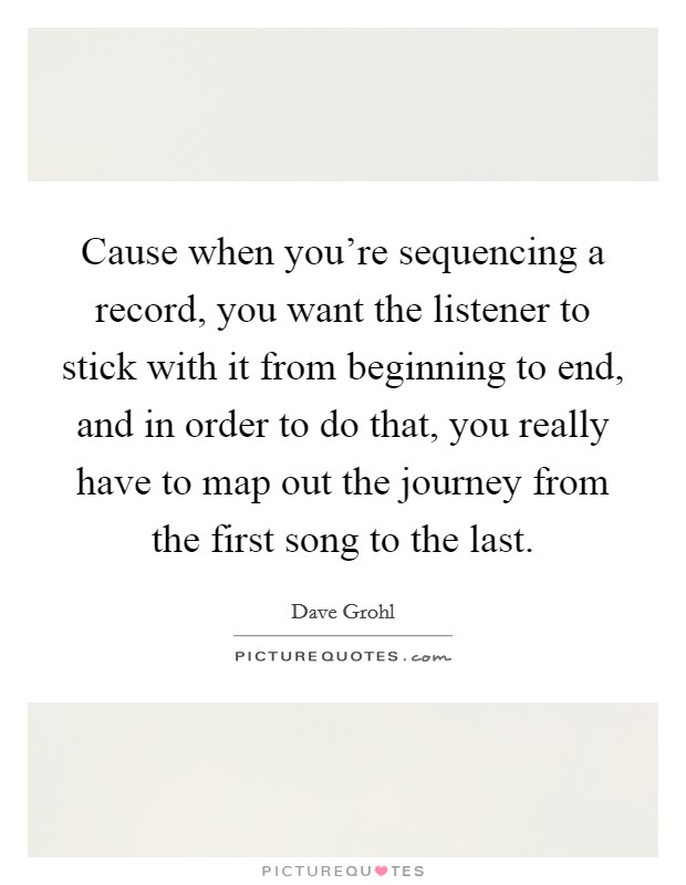 Cause when you're sequencing a record, you want the listener to stick with it from beginning to end, and in order to do that, you really have to map out the journey from the first song to the last Picture Quote #1