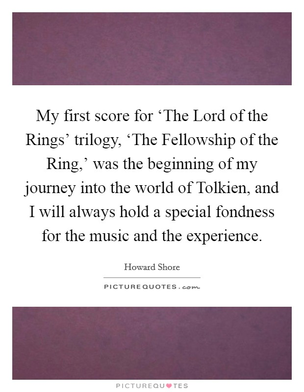 My first score for 'The Lord of the Rings' trilogy, 'The Fellowship of the Ring,' was the beginning of my journey into the world of Tolkien, and I will always hold a special fondness for the music and the experience Picture Quote #1